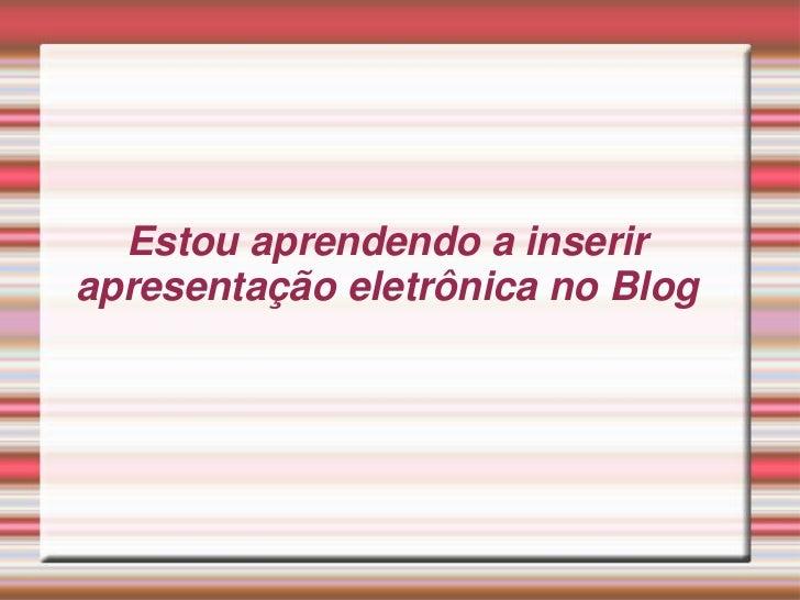 Estou aprendendo a inserirapresentação eletrônica no Blog