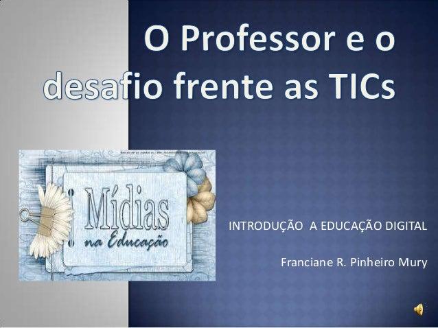 INTRODUÇÃO A EDUCAÇÃO DIGITALFranciane R. Pinheiro Mury