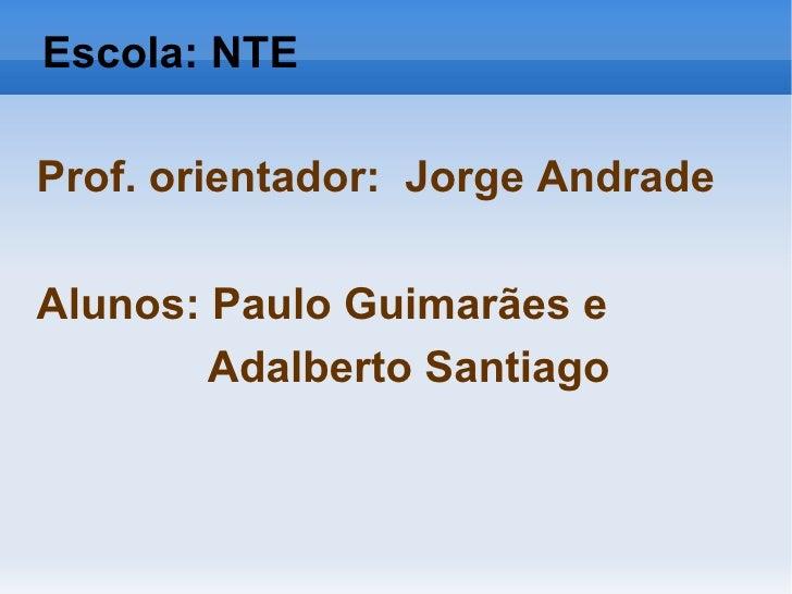 Escola: NTE Prof. orientador:  Jorge Andrade Alunos: Paulo Guimarães e Adalberto Santiago