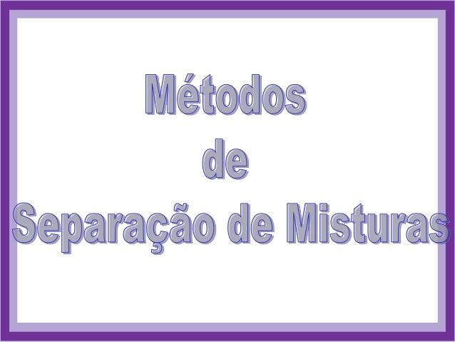 MISTURAS Heterogênea Homogênea Filtração Decantação Catação Flotação Dissolução Fracionada Separação Magnética Sublimação ...