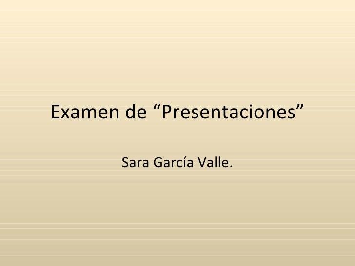 """Examen de """"Presentaciones"""" Sara García Valle."""
