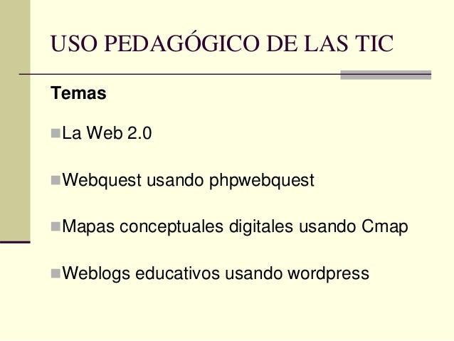 USO PEDAGÓGICO DE LAS TIC Temas La Web 2.0 Webquest usando phpwebquest Mapas conceptuales digitales usando Cmap Weblog...