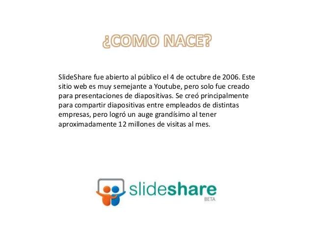 SlideShare fue abierto al público el 4 de octubre de 2006. Estesitio web es muy semejante a Youtube, pero solo fue creadop...