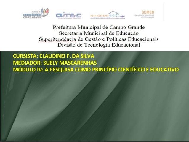 CURSISTA: CLAUDINEI F. DA SILVA MEDIADOR: SUELY MASCARENHAS MÓDULO IV: A PESQUISA COMO PRINCÍPIO CIENTÍFICO E EDUCATIVO