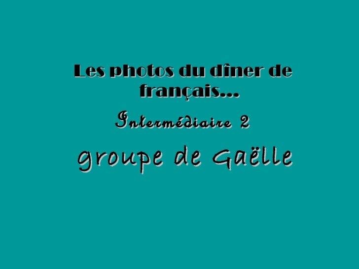 <ul><li>Les photos du dîner de français… </li></ul><ul><li>Intermédiaire 2 </li></ul><ul><li>groupe de Gaëlle </li></ul>