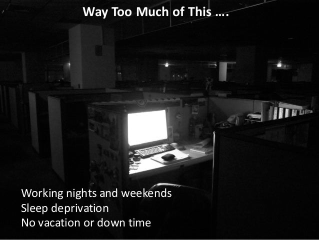 Way	   Too	   Much	   of	   This	   …. Working	   nights	   and	   weekends Sleep	   deprivation No	   vacation	   or	   d...