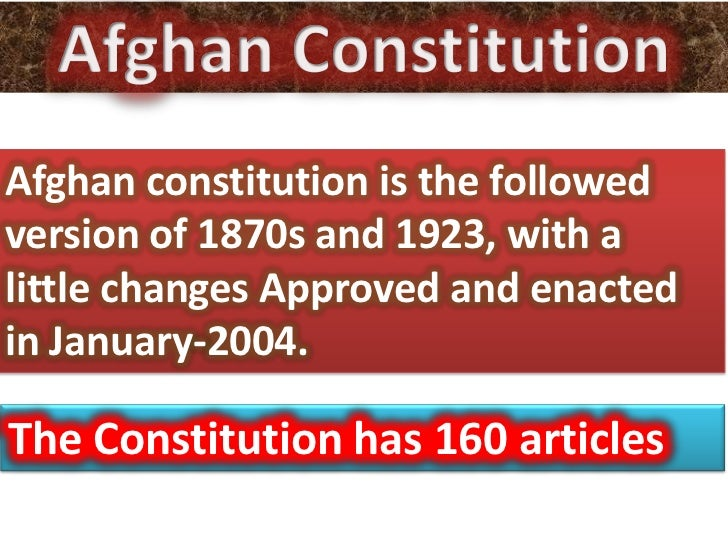 Afghan constitution is the followedversion of 1870s and 1923, with alittle changes Approved and enactedin January-2004.The...