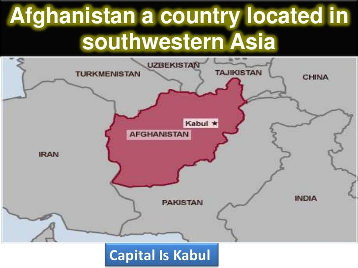 Afghanistan a country located in      southwestern Asia         Capital Is Kabul