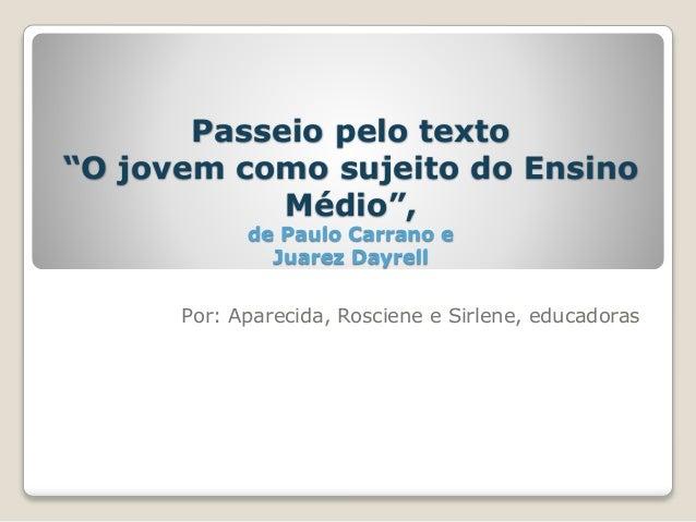 """Passeio pelo texto  """"O jovem como sujeito do Ensino  Médio"""",  de Paulo Carrano e  Juarez Dayrell  Por: Aparecida, Rosciene..."""