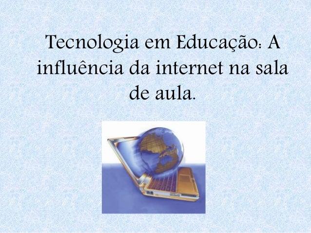 Tecnologia em Educação: A influência da internet na sala de aula.