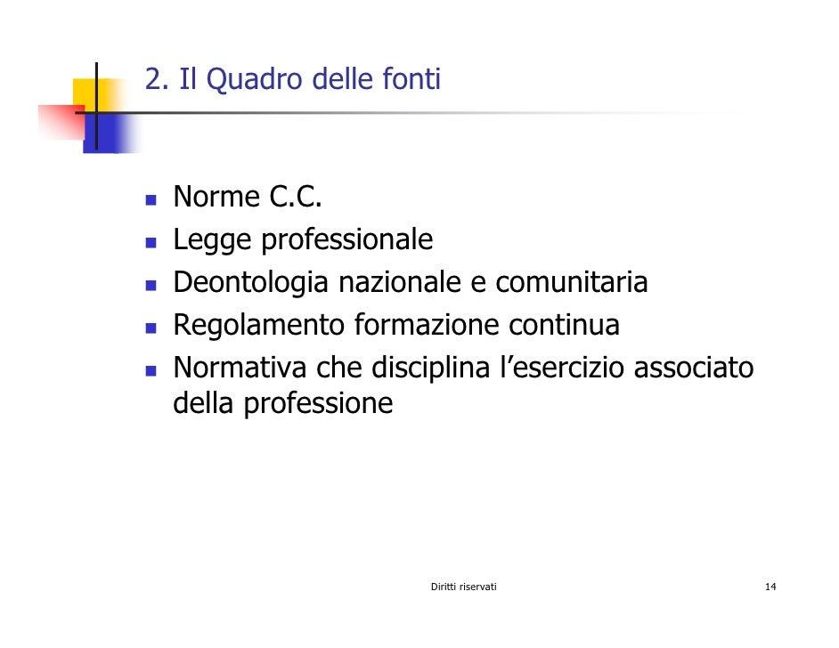 2. Il Quadro delle fonti     Norme C.C.   Legge professionale   Deontologia nazionale e comunitaria   Regolamento formazio...