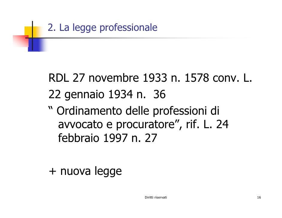 """2. La legge professionale     RDL 27 novembre 1933 n. 1578 conv. L. 22 gennaio 1934 n. 36 """" Ordinamento delle professioni ..."""