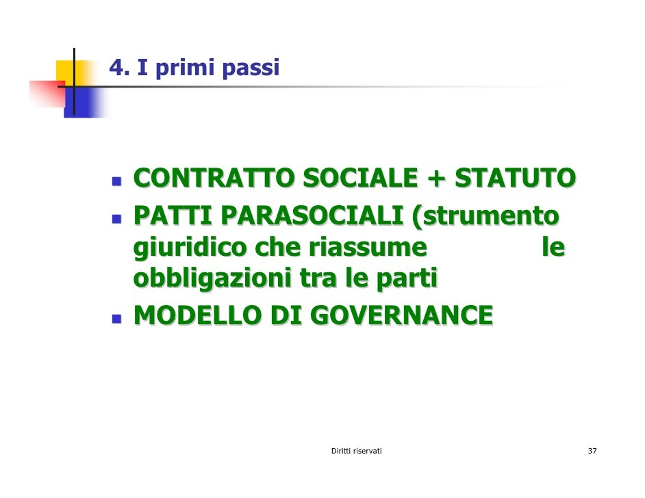 4. I primi passi      CONTRATTO SOCIALE + STATUTO   PATTI PARASOCIALI (strumento   giuridico che riassume     le   obbliga...