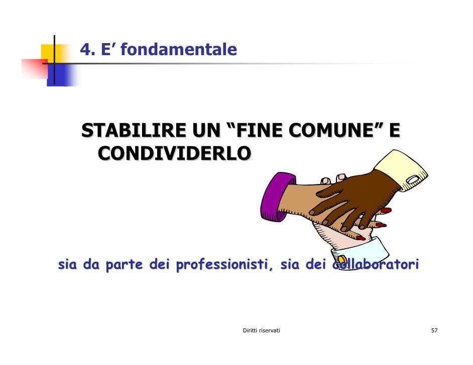 """4. E' fondamentale       STABILIRE UN """"FINE COMUNE"""" E     CONDIVIDERLO     sia da parte dei professionisti, sia dei collab..."""