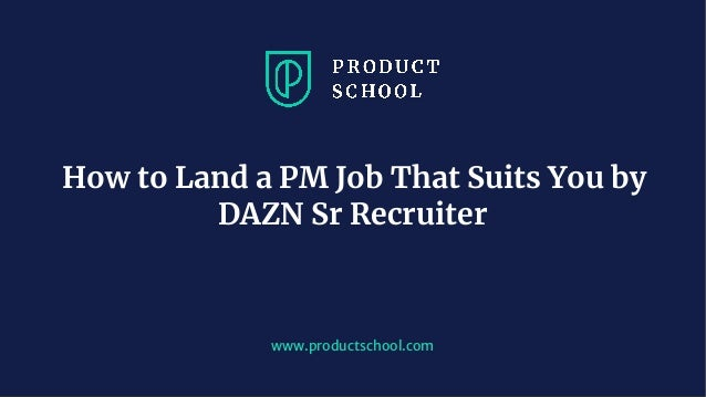 www.pro u ts hool. om How to Land a PM Job That Suits You by DAZN Sr Recruiter