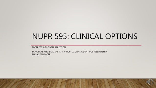 NUPR 595: CLINICAL OPTIONS EBONIE WRIGHT BSN, RN, CWCN SCHOLARS AND LEADERS INTERPROFESSIONAL GERIATRICS FELLOWSHIP ENGAGE...