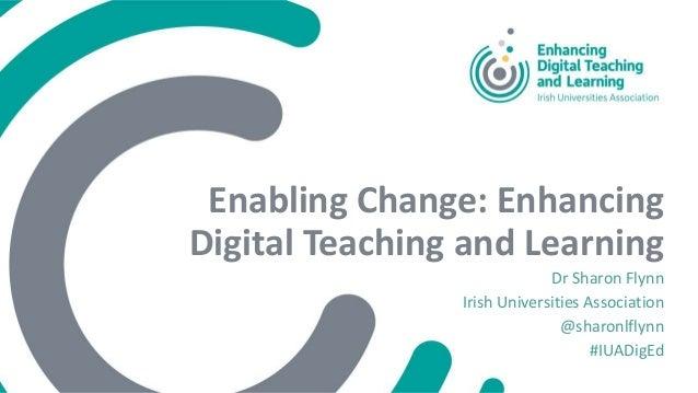 Enabling Change: Enhancing Digital Teaching and Learning Dr Sharon Flynn Irish Universities Association @sharonlflynn #IUA...