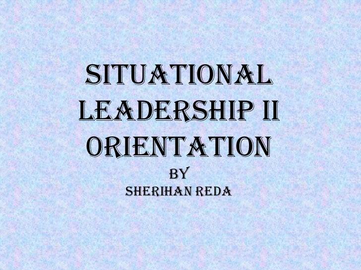 SITUATIONALLEADERSHIP II0rientation        by   Sherihan reda