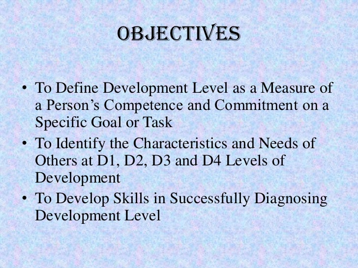 Objectives• To Define Development Level as a Measure of  a Person's Competence and Commitment on a  Specific Goal or Task•...
