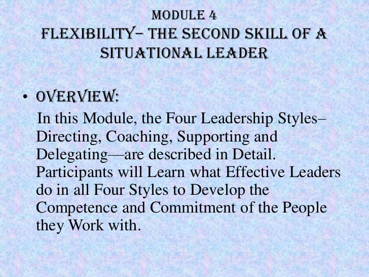 Module 4  Flexibility– The second skill of a         situational Leader• Overview:  In this Module, the Four Leadership St...