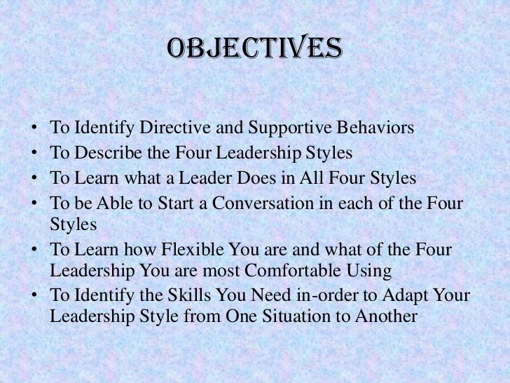 Objectives• To Identify Directive and Supportive Behaviors• To Describe the Four Leadership Styles• To Learn what a Leader...