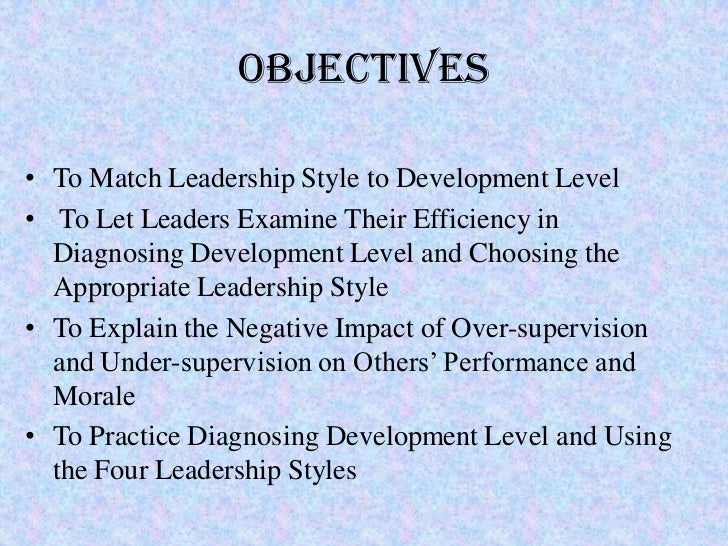 Objectives• To Match Leadership Style to Development Level• To Let Leaders Examine Their Efficiency in  Diagnosing Develop...