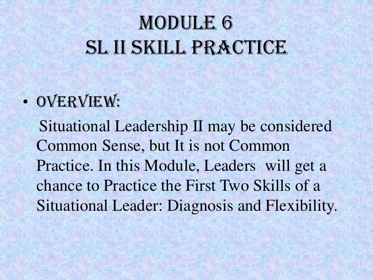 Module 6         SL II SKILL PRACTICE• Overview:  Situational Leadership II may be considered  Common Sense, but It is not...