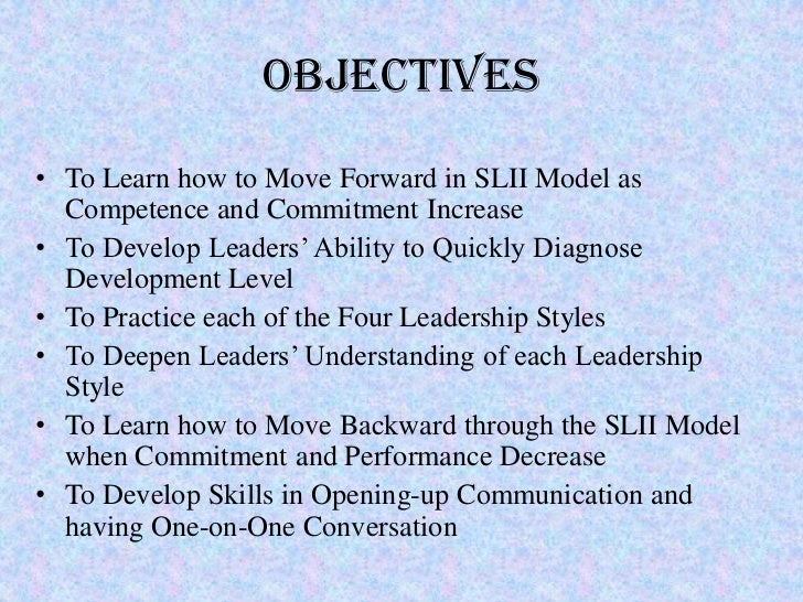Objectives• To Learn how to Move Forward in SLII Model as  Competence and Commitment Increase• To Develop Leaders' Ability...