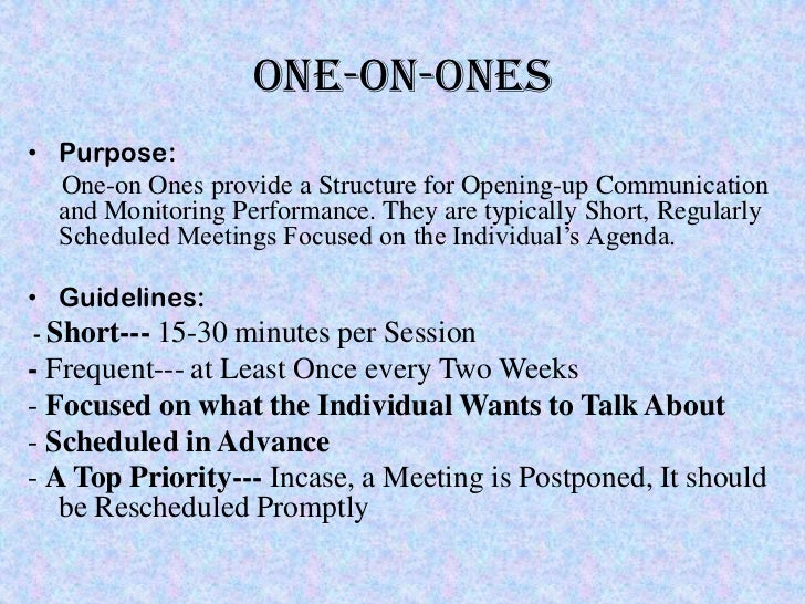 ONE-ON-ONES• Purpose:  One-on Ones provide a Structure for Opening-up Communication  and Monitoring Performance. They are ...