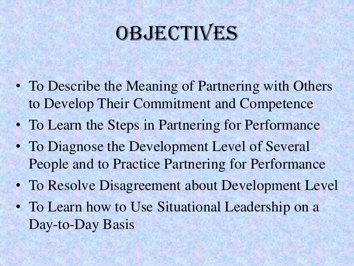 Objectives• To Describe the Meaning of Partnering with Others  to Develop Their Commitment and Competence• To Learn the St...