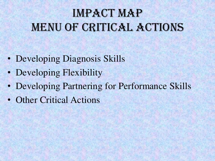 IMPACT MAP       MENU OF CRITICAL ACTIONS•   Developing Diagnosis Skills•   Developing Flexibility•   Developing Partnerin...