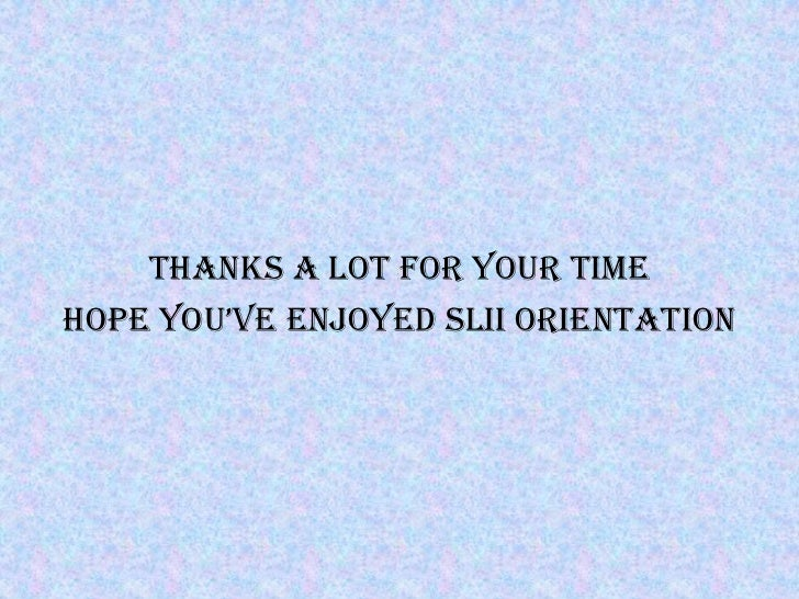 THANKS A LOT FOR YOUR TIMEHOPE YOU'VE ENJOYED SLII ORIENTATION