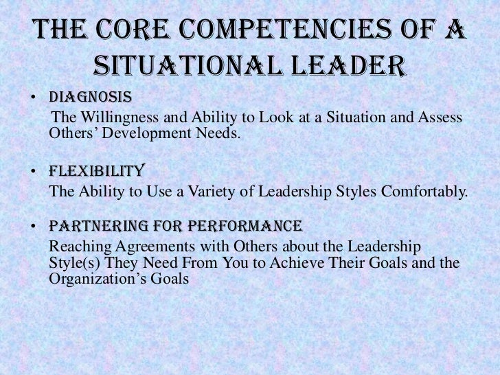 THE CORE COMPETENCIES OF A    SITUATIONAL LEADER• Diagnosis  The Willingness and Ability to Look at a Situation and Assess...
