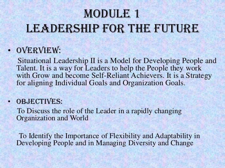 Module 1     Leadership for the Future• Overview:  Situational Leadership II is a Model for Developing People and  Talent....