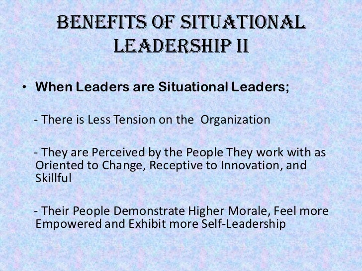Benefits of situational          Leadership II• When Leaders are Situational Leaders; - There is Less Tension on the Organ...
