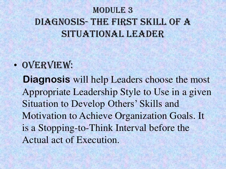 Module 3     Diagnosis- the first skill of a          situational leader• Overview:  Diagnosis will help Leaders choose th...
