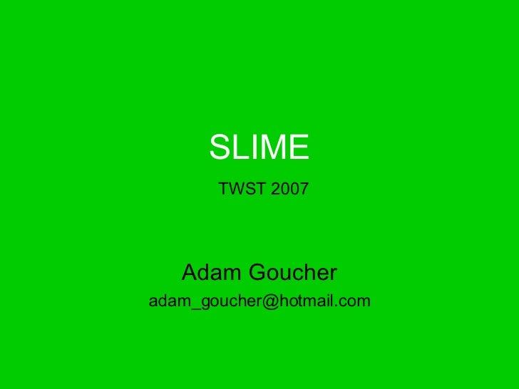 SLIME   TWST 2007 Adam Goucher [email_address]