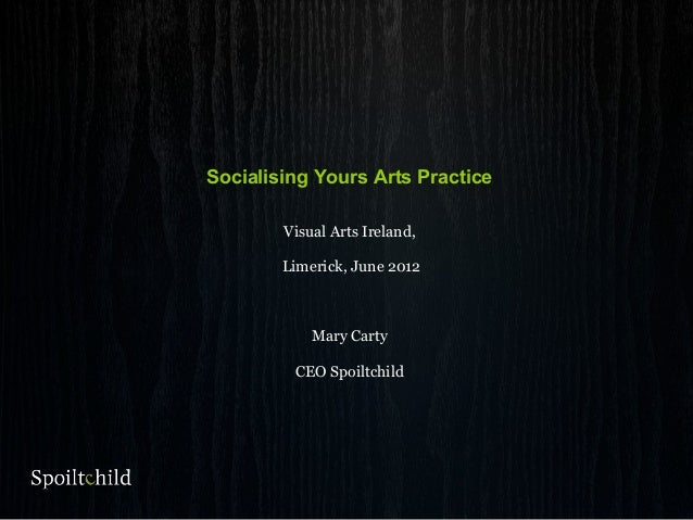 Socialising Yours Arts Practice Visual Arts Ireland, Limerick, June 2012 Mary Carty CEO Spoiltchild