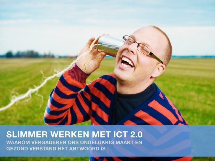 SLIMMER WERKEN MET ICT 2.0WAAROM VERGADEREN ONS ONGELUKKIG MAAKT ENGEZOND VERSTAND HET ANTWOORD IS