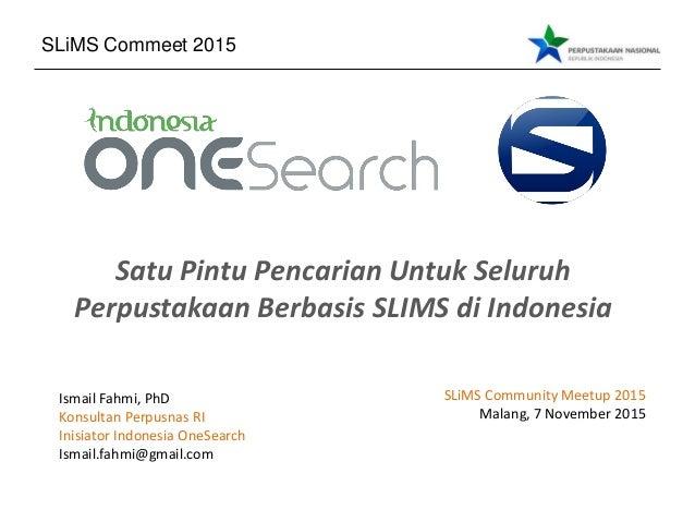 Satu Pintu Pencarian Untuk Seluruh Perpustakaan Berbasis SLIMS di Indonesia Ismail Fahmi, PhD Konsultan Perpusnas RI Inisi...