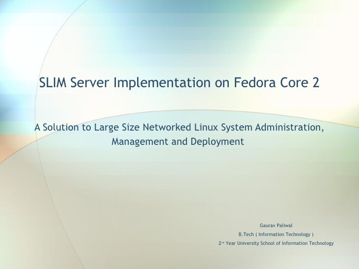 SLIM Server Implementation on Fedora Core 2 A Solution to Large Size Networked Linux System Administration, Management and...