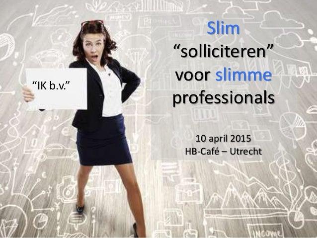 "Slim ""solliciteren"" voor slimme professionals 10 april 2015 HB-Café – Utrecht ""IK b.v."""