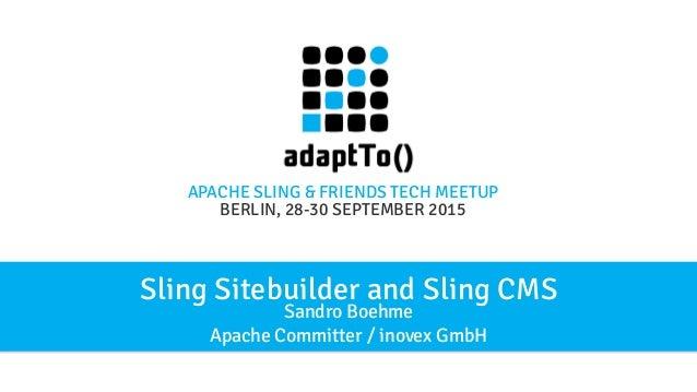 APACHE SLING & FRIENDS TECH MEETUP BERLIN, 28-30 SEPTEMBER 2015 Sling Sitebuilder and Sling CMS Sandro Boehme Apache Commi...