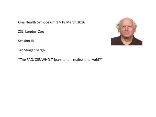 """One Health Symposium 17-18 March 2016 ZSL, London Zoo Session III Jan Slingenbergh """"The FAO/OIE/WHO Tripartite: an institu..."""