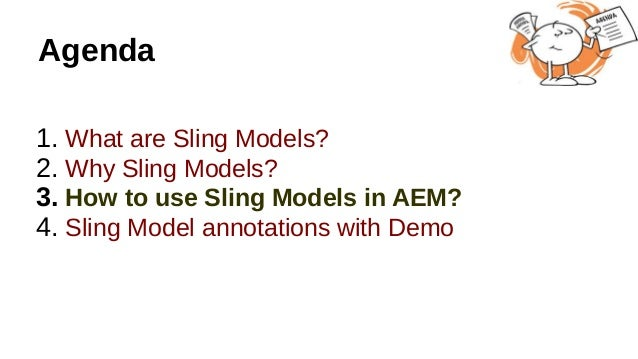 Agenda 1. What are Sling Models? 2. Why Sling Models? 3. How to use Sling Models in AEM? 4. Sling Model annotations with D...