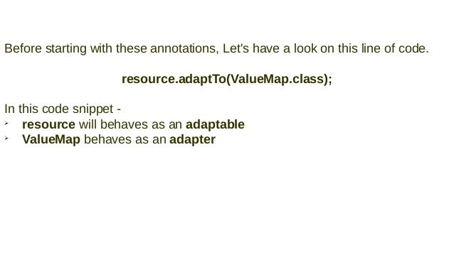 Before starting with these annotations, Let's have a look on this line of code. resource.adaptTo(ValueMap.class); In this ...