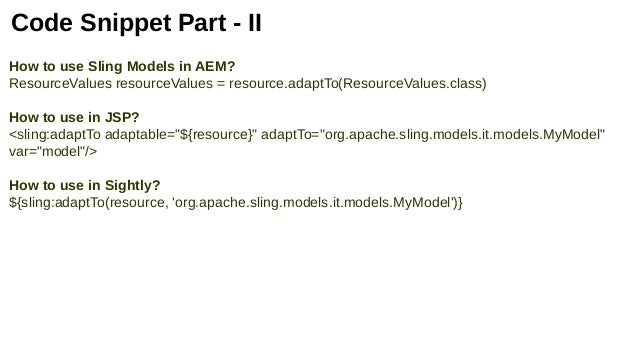 Code Snippet Part - II How to use Sling Models in AEM? ResourceValues resourceValues = resource.adaptTo(ResourceValues.cla...