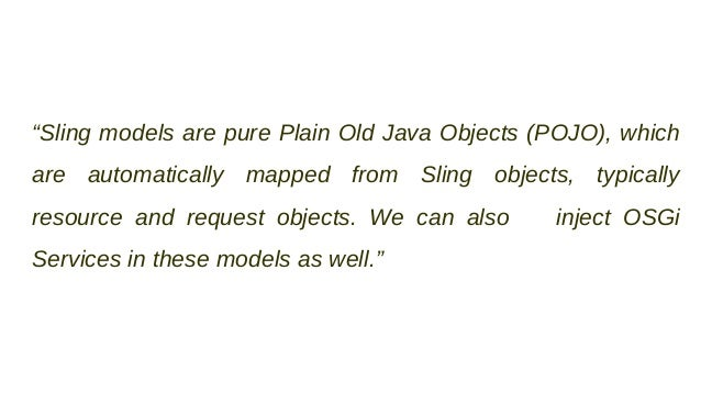 """""""Sling models are pure Plain Old Java Objects (POJO), which are automatically mapped from Sling objects, typically resourc..."""
