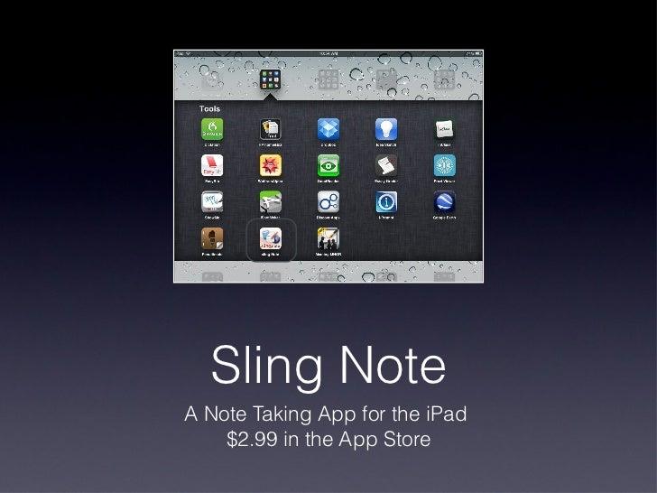Sling Note <ul><li>A Note Taking App for the iPad  </li></ul><ul><li>$2.99 in the App Store </li></ul>