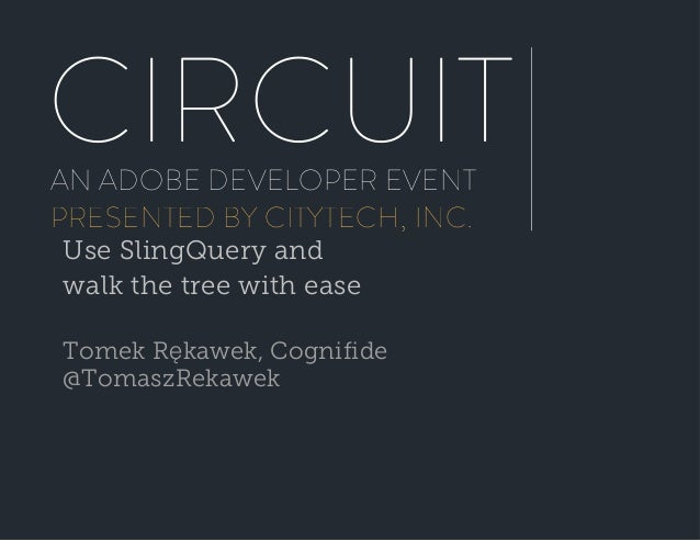 CIRCUIT AN ADOBE DEVELOPER EVENT PRESENTED BY CITYTECH, INC. Use SlingQuery and walk the tree with ease Tomek Rękawek, Cog...